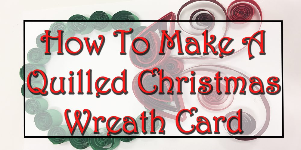 How To Make A Quilled Christmas Wreath Card