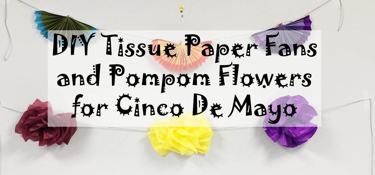 DIY Tissue Paper Fans and Pompom Flowers for Cinco De Mayo