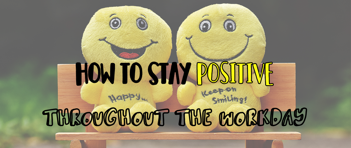 How to Stay Positive Throughout the Workday